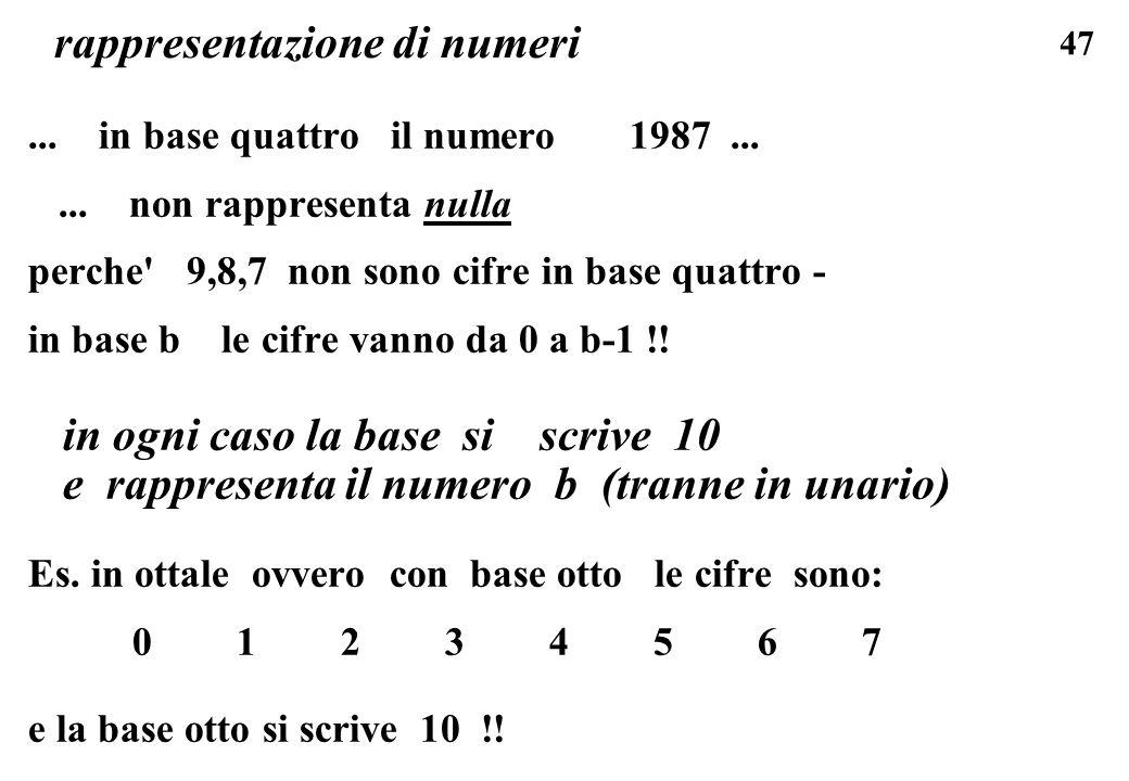 47 rappresentazione di numeri... in base quattro il numero 1987...... non rappresenta nulla perche' 9,8,7 non sono cifre in base quattro - in base b l