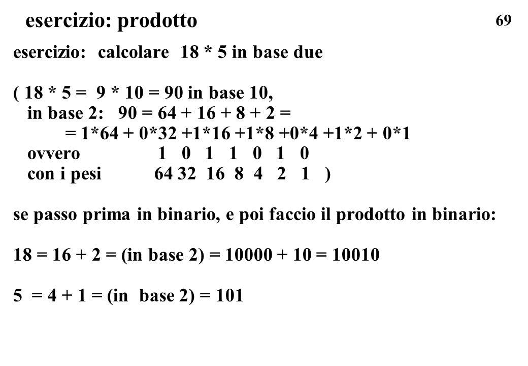 69 esercizio: prodotto esercizio: calcolare 18 * 5 in base due ( 18 * 5 = 9 * 10 = 90 in base 10, in base 2: 90 = 64 + 16 + 8 + 2 = = 1*64 + 0*32 +1*1