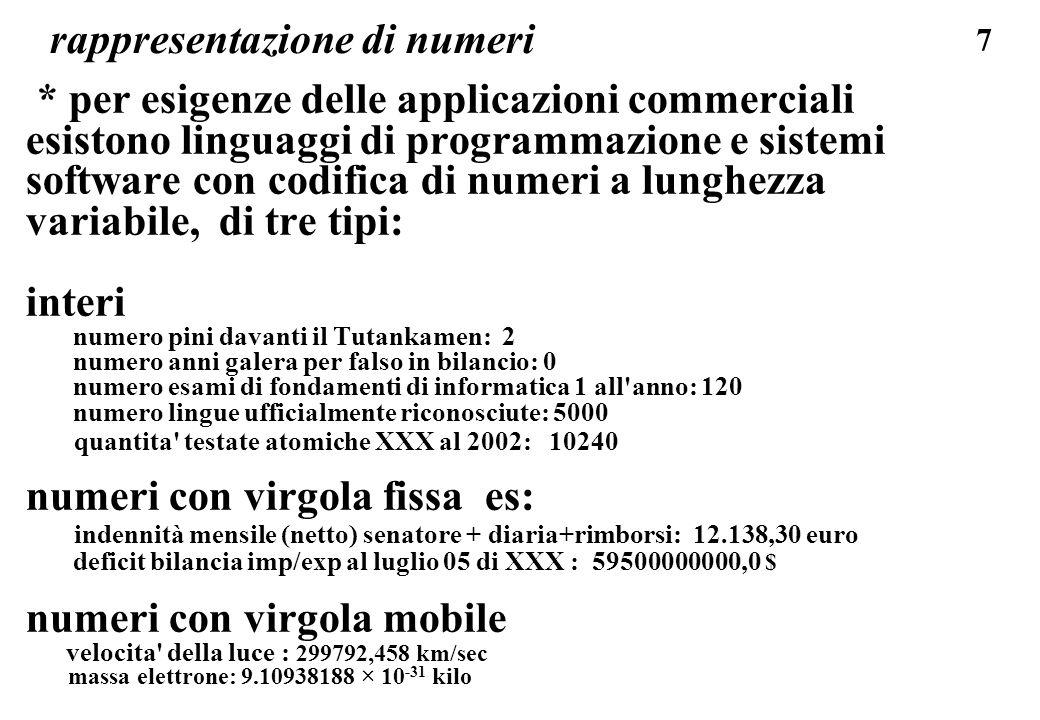 198 standard IEEE 754 del 1985 formato a 32 bit (single precision) max 3.4 E+38 min 1.5 E-45 non normalizzato positivo min 1.2 E-38 normalizzato positivo mantissa: 23 bit con sottinteso l uno davanti alla virgola binaria, quindi sono 24 bit, precisione di 7,4 cifre decimali il dato e sempre espresso in modo che la mantissa e compresa tra 1.000..00 e 1.111..11 (dato normalizzato) esponente binario codice a 8 bit da -126 a +127, con base 2 e rappresentazione in eccesso di 127; (codici 00..0 e 11..1 usati per valori speciali) formato bit (virgola a dest.della 1.a cifra D) S ZEEEEEEE D,DDD DDDD DDDD DDDD DDDD DDDD D non e memorizzato, e implicito