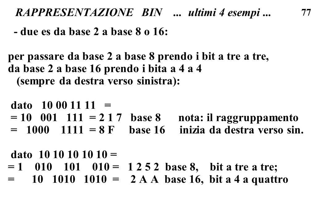 77 RAPPRESENTAZIONE BIN... ultimi 4 esempi... - due es da base 2 a base 8 o 16: per passare da base 2 a base 8 prendo i bit a tre a tre, da base 2 a b