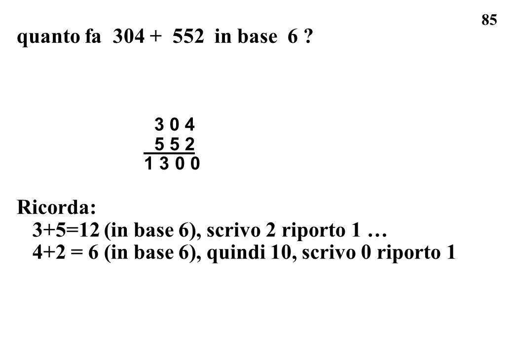 85 quanto fa 304 + 552 in base 6 ? 3 0 4 5 5 2 1 3 0 0 Ricorda: 3+5=12 (in base 6), scrivo 2 riporto 1 … 4+2 = 6 (in base 6), quindi 10, scrivo 0 ripo