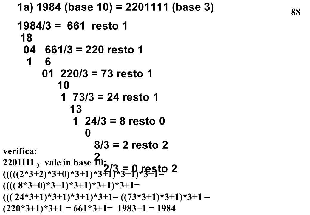 88 1a) 1984 (base 10) = 2201111 (base 3) 1984/3 = 661 resto 1 18 04 661/3 = 220 resto 1 1 6 01 220/3 = 73 resto 1 10 1 73/3 = 24 resto 1 13 1 24/3 = 8