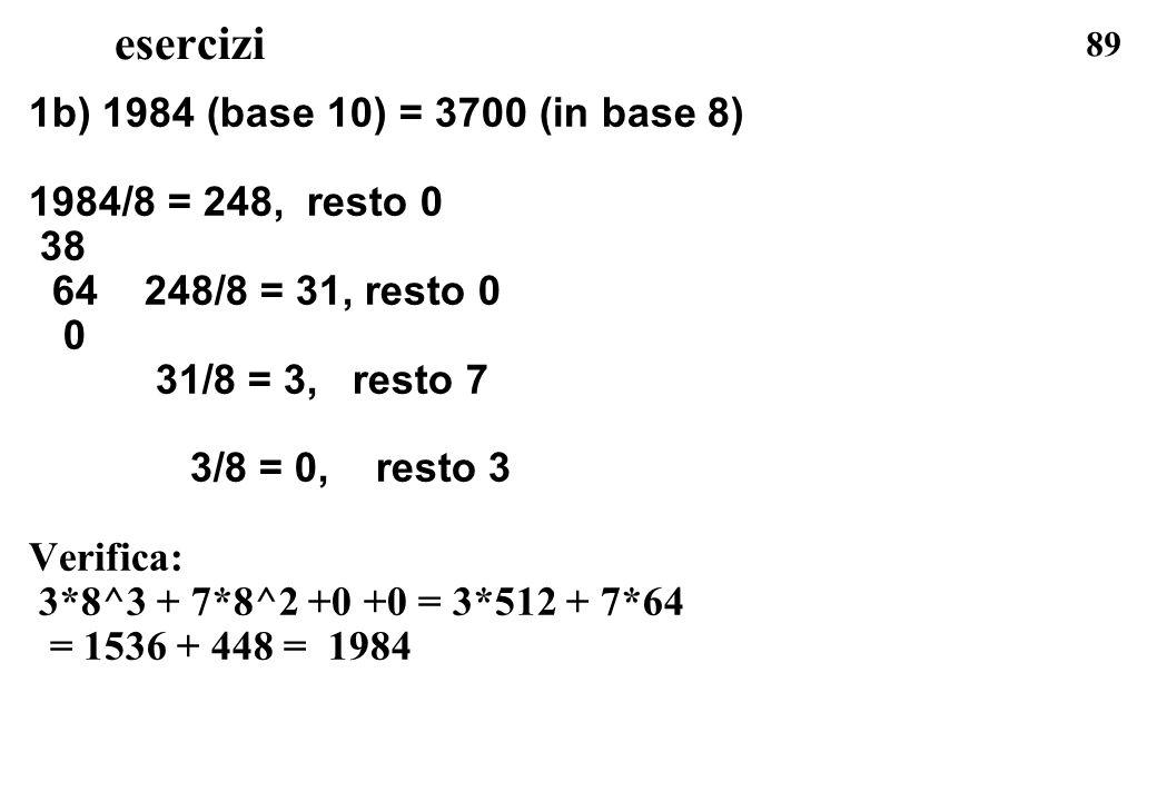89 esercizi 1b) 1984 (base 10) = 3700 (in base 8) 1984/8 = 248, resto 0 38 64 248/8 = 31, resto 0 0 31/8 = 3, resto 7 3/8 = 0, resto 3 Verifica: 3*8^3