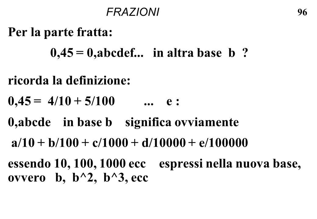 96 FRAZIONI Per la parte fratta: 0,45 = 0,abcdef... in altra base b ? ricorda la definizione: 0,45 = 4/10 + 5/100... e : 0,abcde in base b significa o