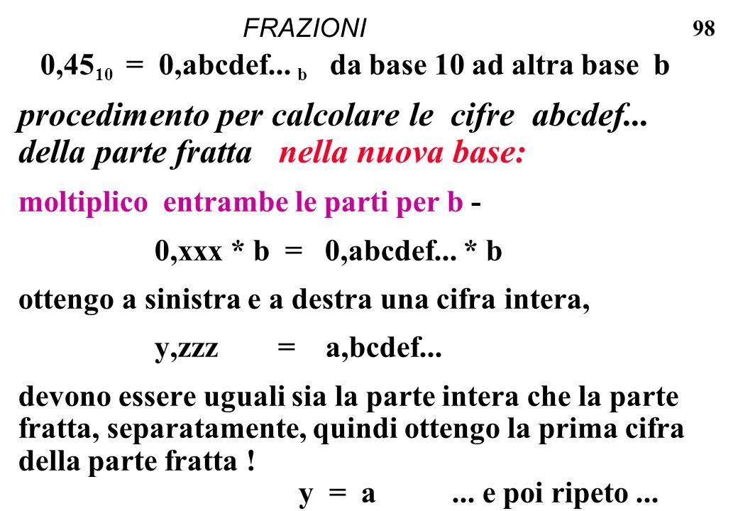 98 FRAZIONI 0,45 10 = 0,abcdef... b da base 10 ad altra base b procedimento per calcolare le cifre abcdef... della parte fratta nella nuova base: molt