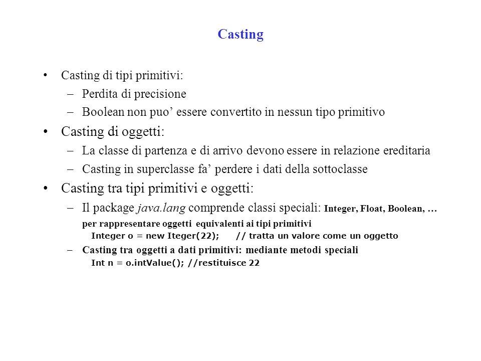 Casting Casting di tipi primitivi: –Perdita di precisione –Boolean non puo essere convertito in nessun tipo primitivo Casting di oggetti: –La classe di partenza e di arrivo devono essere in relazione ereditaria –Casting in superclasse fa perdere i dati della sottoclasse Casting tra tipi primitivi e oggetti: –Il package java.lang comprende classi speciali: Integer, Float, Boolean, … per rappresentare oggetti equivalenti ai tipi primitivi Integer o = new Iteger(22);// tratta un valore come un oggetto –Casting tra oggetti a dati primitivi: mediante metodi speciali Int n = o.intValue();//restituisce 22