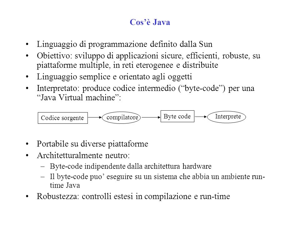 Il byte-code Method void main(java.lang.String[]) 0 iconst_0// push costante 0 1 istore_2// memorizza in var.locale 2 (a) 2 iconst_0// push costante 0 3 istore_1// memorizza in var.locale 1 (i) 4 goto 14// vai alla riga 14 7 iload_2// prendi a (push) 8 iload_1// prendi i (push) 9 iadd// a+i 10 istore_2// a = a+i 11 iinc 1 1// i=i+1 14 iload_1// prendi i (push) 15 iconst_5// push costante 5 16 if_icmplt 7// salta a 7 se i<5 19 return// esci Sorgente in Java { int i; int a; a=0; for(i=0;i<5;i++){ a += i; } } Traduzione in byte-code: