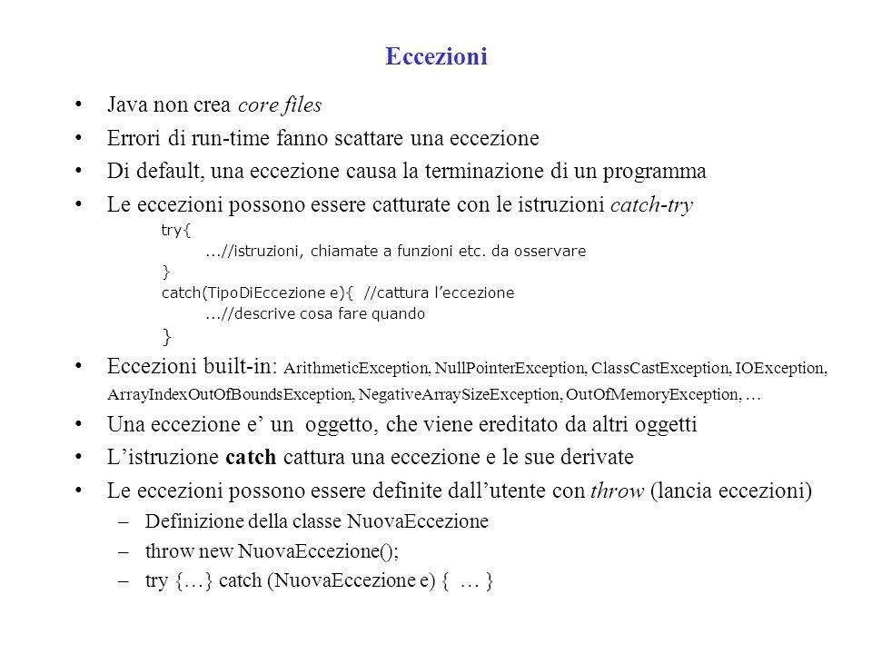 Eccezioni Java non crea core files Errori di run-time fanno scattare una eccezione Di default, una eccezione causa la terminazione di un programma Le eccezioni possono essere catturate con le istruzioni catch-try try{...//istruzioni, chiamate a funzioni etc.
