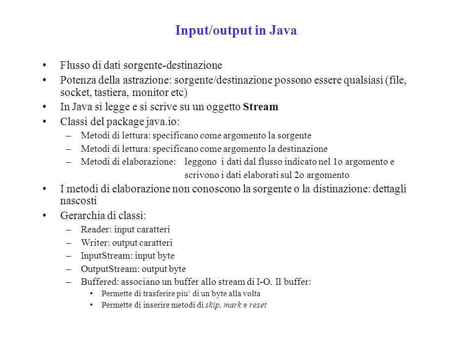 Input/output in Java Flusso di dati sorgente-destinazione Potenza della astrazione: sorgente/destinazione possono essere qualsiasi (file, socket, tastiera, monitor etc) In Java si legge e si scrive su un oggetto Stream Classi del package java.io: –Metodi di lettura: specificano come argomento la sorgente –Metodi di lettura: specificano come argomento la destinazione –Metodi di elaborazione: leggono i dati dal flusso indicato nel 1o argomento e scrivono i dati elaborati sul 2o argomento I metodi di elaborazione non conoscono la sorgente o la distinazione: dettagli nascosti Gerarchia di classi: –Reader: input caratteri –Writer: output caratteri –InputStream: input byte –OutputStream: output byte –Buffered: associano un buffer allo stream di I-O.