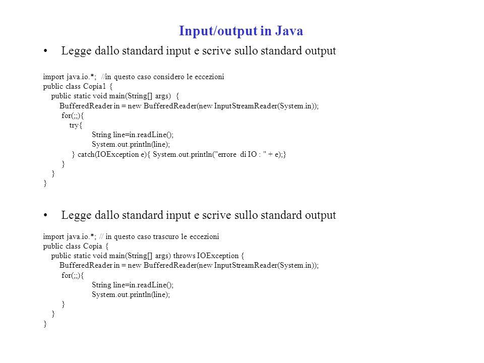 Input/output in Java Legge dallo standard input e scrive sullo standard output import java.io.*; //in questo caso considero le eccezioni public class Copia1 { public static void main(String[] args) { BufferedReader in = new BufferedReader(new InputStreamReader(System.in)); for(;;){ try{ String line=in.readLine(); System.out.println(line); } catch(IOException e){ System.out.println( errore di IO : + e);} } Legge dallo standard input e scrive sullo standard output import java.io.*; // in questo caso trascuro le eccezioni public class Copia { public static void main(String[] args) throws IOException { BufferedReader in = new BufferedReader(new InputStreamReader(System.in)); for(;;){ String line=in.readLine(); System.out.println(line); }