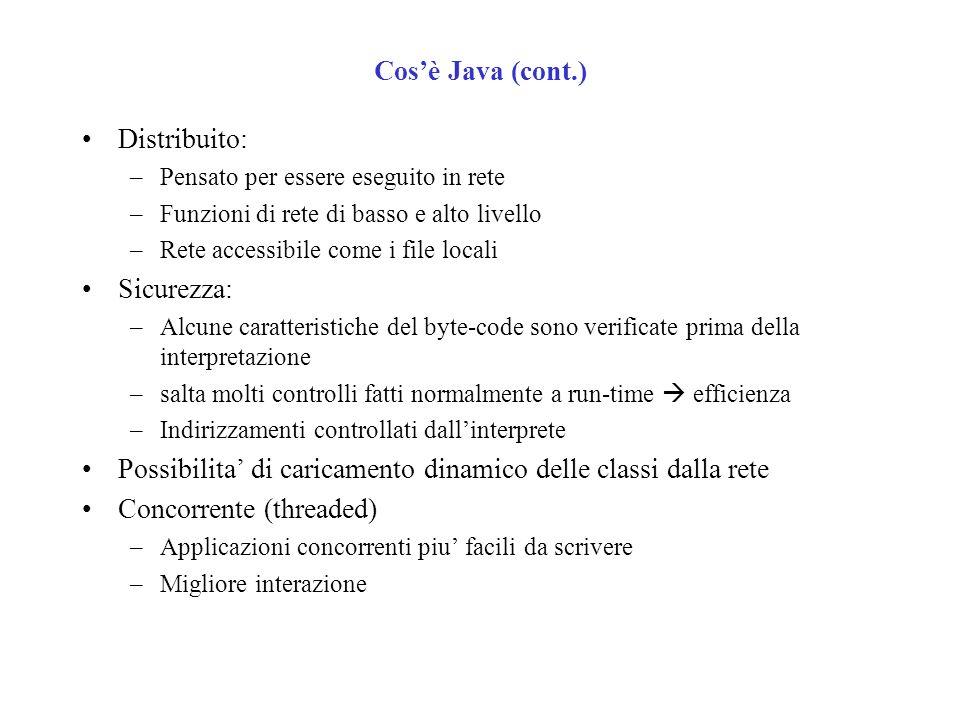 Cosè Java (cont.) Distribuito: –Pensato per essere eseguito in rete –Funzioni di rete di basso e alto livello –Rete accessibile come i file locali Sicurezza: –Alcune caratteristiche del byte-code sono verificate prima della interpretazione –salta molti controlli fatti normalmente a run-time efficienza –Indirizzamenti controllati dallinterprete Possibilita di caricamento dinamico delle classi dalla rete Concorrente (threaded) –Applicazioni concorrenti piu facili da scrivere –Migliore interazione
