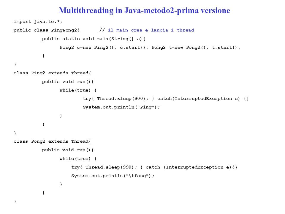 Multithreading in Java-metodo2-prima versione import java.io.*; public class PingPong2{// il main crea e lancia i thread public static void main(Strin