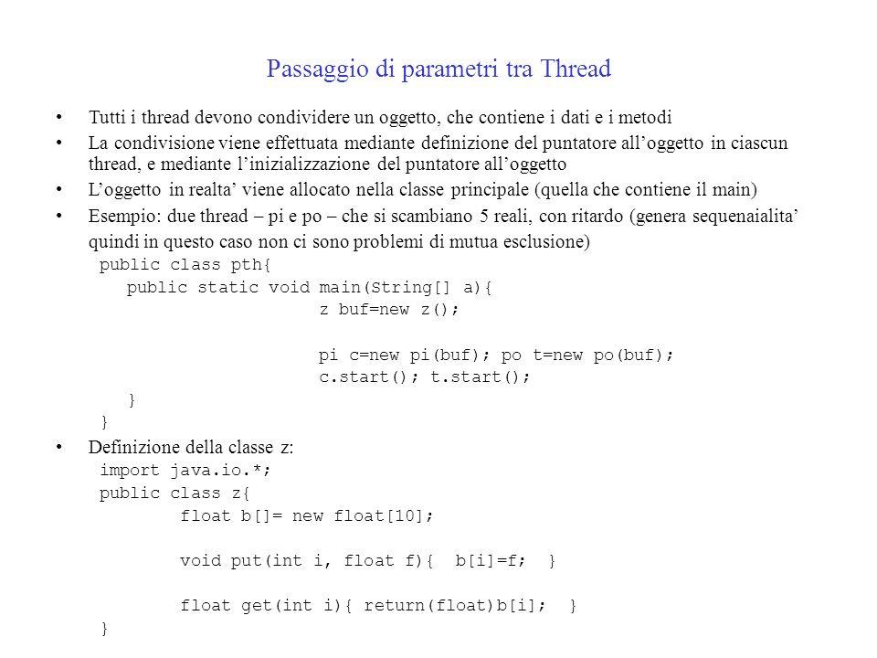 Passaggio di parametri tra Thread Tutti i thread devono condividere un oggetto, che contiene i dati e i metodi La condivisione viene effettuata mediante definizione del puntatore alloggetto in ciascun thread, e mediante linizializzazione del puntatore alloggetto Loggetto in realta viene allocato nella classe principale (quella che contiene il main) Esempio: due thread – pi e po – che si scambiano 5 reali, con ritardo (genera sequenaialita quindi in questo caso non ci sono problemi di mutua esclusione) public class pth{ public static void main(String[] a){ z buf=new z(); pi c=new pi(buf); po t=new po(buf); c.start(); t.start(); } Definizione della classe z: import java.io.*; public class z{ float b[]= new float[10]; void put(int i, float f){ b[i]=f; } float get(int i){ return(float)b[i]; } }