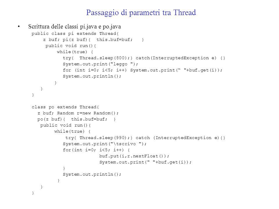 Passaggio di parametri tra Thread Scrittura delle classi pi.java e po.java public class pi extends Thread{ z buf; pi(z buf){ this.buf=buf; } public void run(){ while(true) { try{ Thread.sleep(800);} catch(InterruptedException e) {} System.out.print( leggo ); for (int i=0; i<5; i++) System.out.print( +buf.get(i)); System.out.println(); } class po extends Thread{ z buf; Random r=new Random(); po(z buf){ this.buf=buf; } public void run(){ while(true) { try{ Thread.sleep(990);} catch (InterruptedException e){} System.out.print( \tscrivo ); for(int i=0; i<5; i++) { buf.put(i,r.nextFloat()); System.out.print( +buf.get(i)); } System.out.println(); }