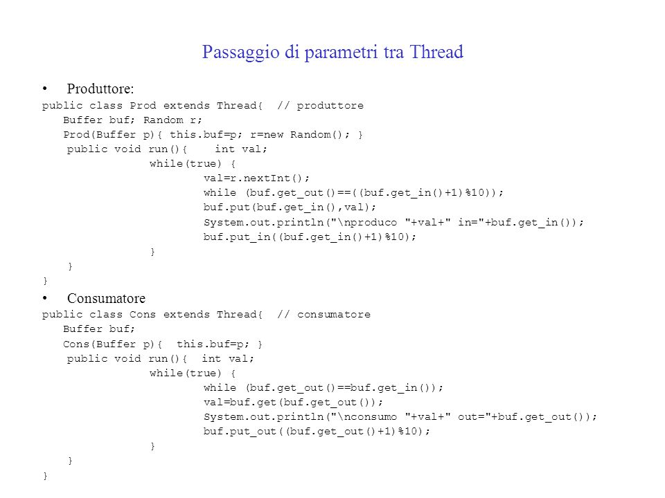 Passaggio di parametri tra Thread Produttore: public class Prod extends Thread{ // produttore Buffer buf; Random r; Prod(Buffer p){ this.buf=p; r=new Random(); } public void run(){ int val; while(true) { val=r.nextInt(); while (buf.get_out()==((buf.get_in()+1)%10)); buf.put(buf.get_in(),val); System.out.println( \nproduco +val+ in= +buf.get_in()); buf.put_in((buf.get_in()+1)%10); } Consumatore public class Cons extends Thread{ // consumatore Buffer buf; Cons(Buffer p){ this.buf=p; } public void run(){ int val; while(true) { while (buf.get_out()==buf.get_in()); val=buf.get(buf.get_out()); System.out.println( \nconsumo +val+ out= +buf.get_out()); buf.put_out((buf.get_out()+1)%10); }