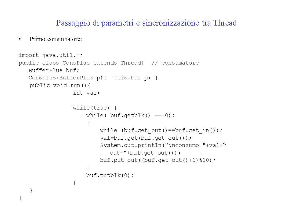 Passaggio di parametri e sincronizzazione tra Thread Primo consumatore: import java.util.*; public class ConsPlus extends Thread{ // consumatore BufferPlus buf; ConsPlus(BufferPlus p){ this.buf=p; } public void run(){ int val; while(true) { while( buf.getblk() == 0); { while (buf.get_out()==buf.get_in()); val=buf.get(buf.get_out()); System.out.println( \nconsumo +val+ out= +buf.get_out()); buf.put_out((buf.get_out()+1)%10); } buf.putblk(0); }