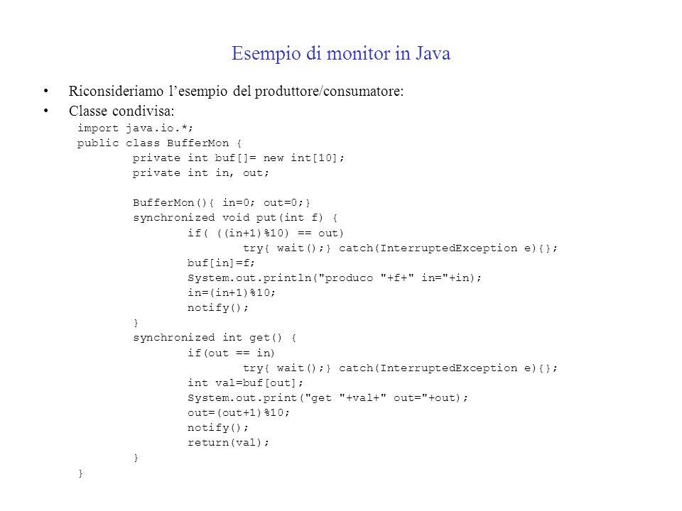 Esempio di monitor in Java Riconsideriamo lesempio del produttore/consumatore: Classe condivisa: import java.io.*; public class BufferMon { private int buf[]= new int[10]; private int in, out; BufferMon(){ in=0; out=0;} synchronized void put(int f) { if( ((in+1)%10) == out) try{ wait();} catch(InterruptedException e){}; buf[in]=f; System.out.println( produco +f+ in= +in); in=(in+1)%10; notify(); } synchronized int get() { if(out == in) try{ wait();} catch(InterruptedException e){}; int val=buf[out]; System.out.print( get +val+ out= +out); out=(out+1)%10; notify(); return(val); }