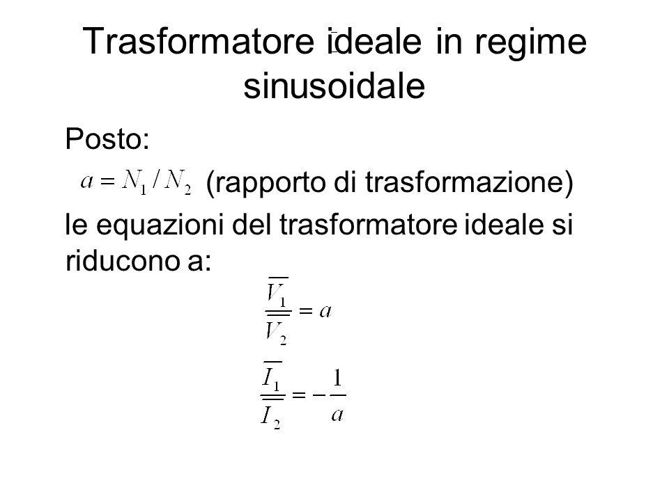 Trasformatore ideale in regime sinusoidale Posto: (rapporto di trasformazione) le equazioni del trasformatore ideale si riducono a:
