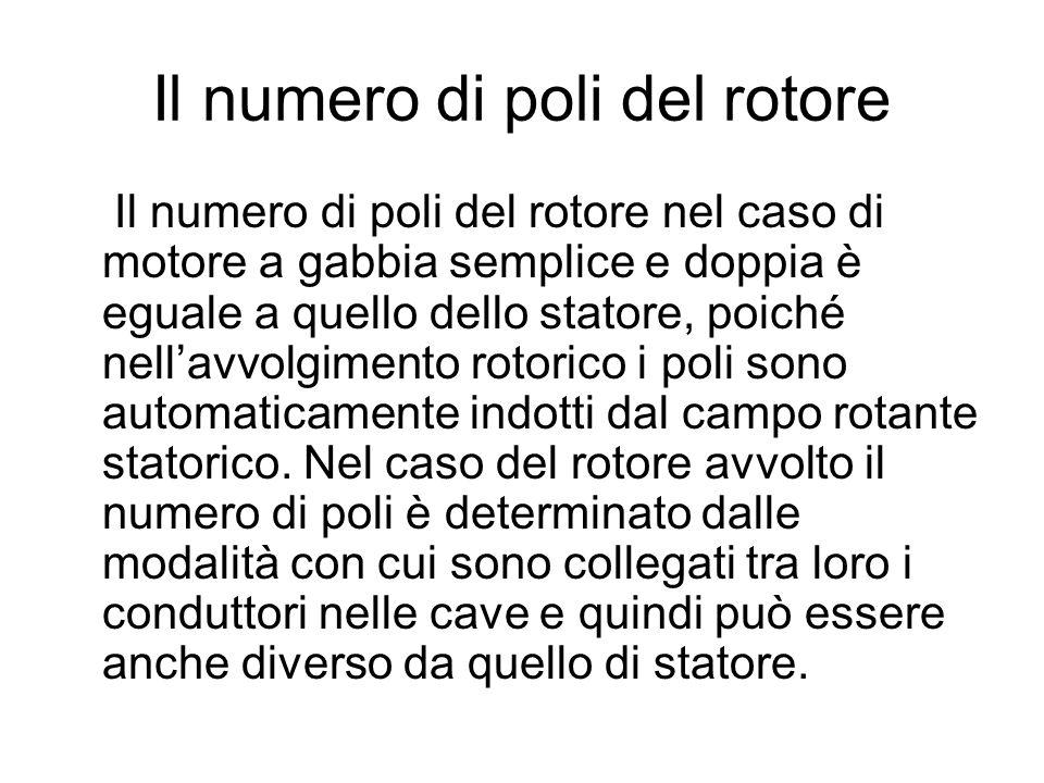 Il numero di poli del rotore Il numero di poli del rotore nel caso di motore a gabbia semplice e doppia è eguale a quello dello statore, poiché nellav