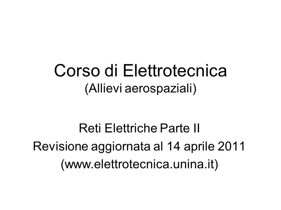 Corso di Elettrotecnica (Allievi aerospaziali) Reti Elettriche Parte II Revisione aggiornata al 14 aprile 2011 (www.elettrotecnica.unina.it)