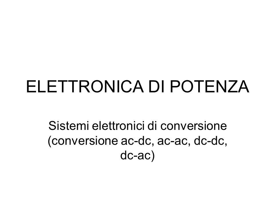 ELETTRONICA DI POTENZA Sistemi elettronici di conversione (conversione ac-dc, ac-ac, dc-dc, dc-ac)