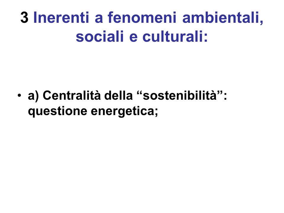 3 Inerenti a fenomeni ambientali, sociali e culturali: a) Centralità della sostenibilità: questione energetica;