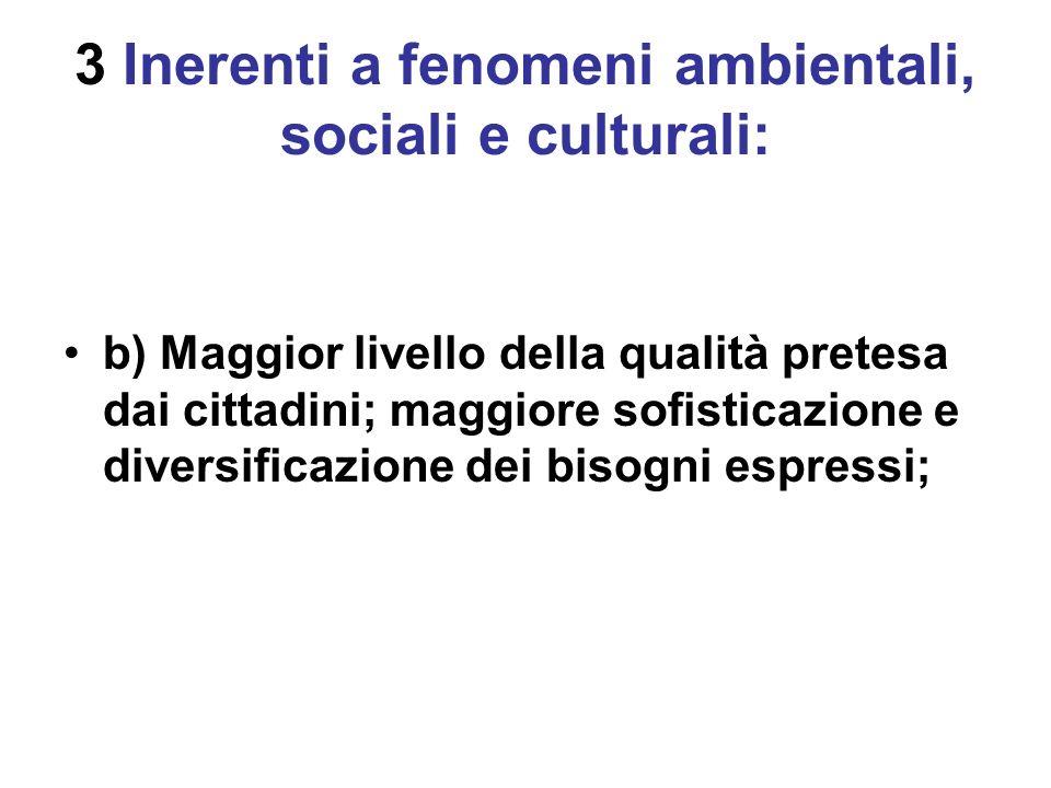 3 Inerenti a fenomeni ambientali, sociali e culturali: b) Maggior livello della qualità pretesa dai cittadini; maggiore sofisticazione e diversificazione dei bisogni espressi;