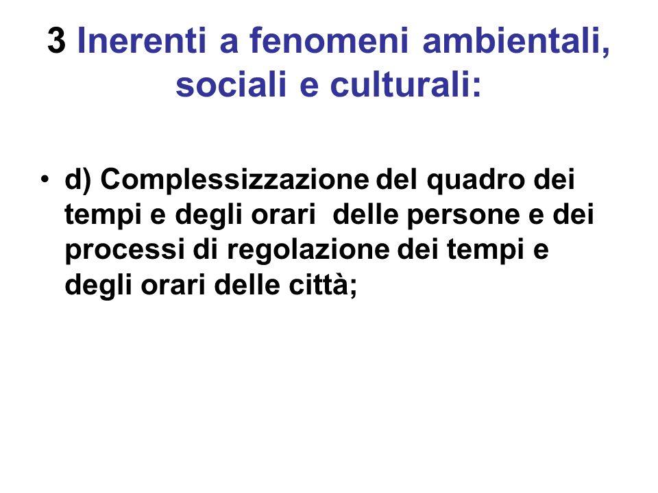 3 Inerenti a fenomeni ambientali, sociali e culturali: d) Complessizzazione del quadro dei tempi e degli orari delle persone e dei processi di regolazione dei tempi e degli orari delle città;