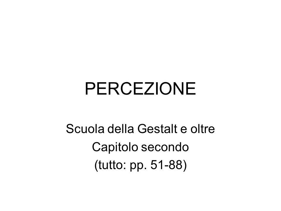 PERCEZIONE Scuola della Gestalt e oltre Capitolo secondo (tutto: pp. 51-88)