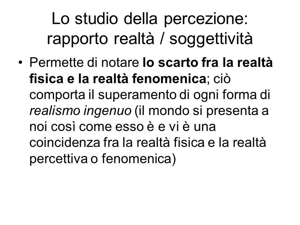 Lo studio della percezione: rapporto realtà / soggettività Permette di notare lo scarto fra la realtà fisica e la realtà fenomenica; ciò comporta il s