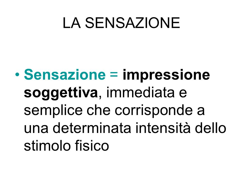 LA SENSAZIONE Sensazione = impressione soggettiva, immediata e semplice che corrisponde a una determinata intensità dello stimolo fisico