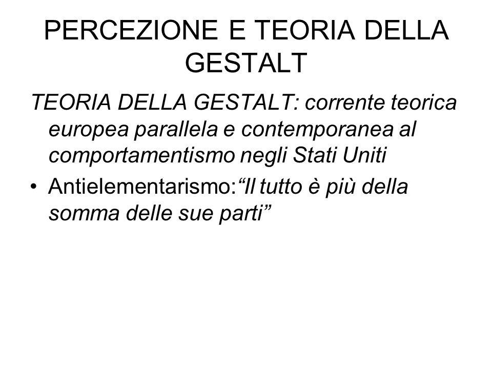 PERCEZIONE E TEORIA DELLA GESTALT TEORIA DELLA GESTALT: corrente teorica europea parallela e contemporanea al comportamentismo negli Stati Uniti Antie