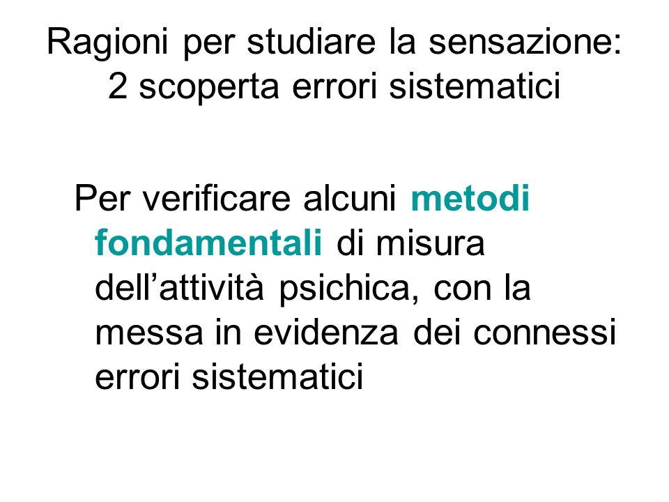 Ragioni per studiare la sensazione: 2 scoperta errori sistematici Per verificare alcuni metodi fondamentali di misura dellattività psichica, con la me