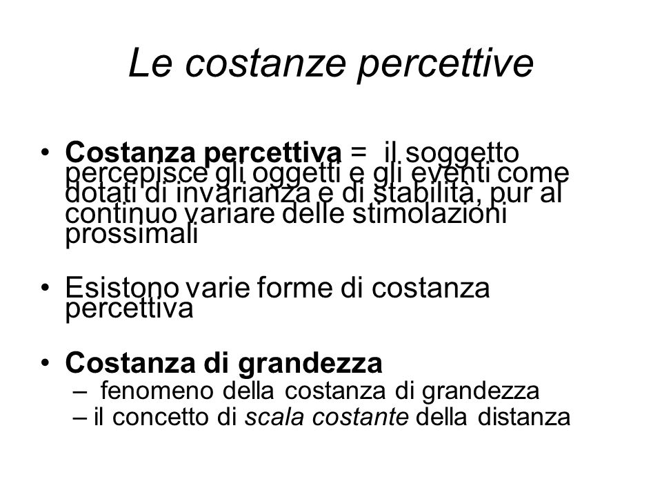 Le costanze percettive Costanza percettiva = il soggetto percepisce gli oggetti e gli eventi come dotati di invarianza e di stabilità, pur al continuo
