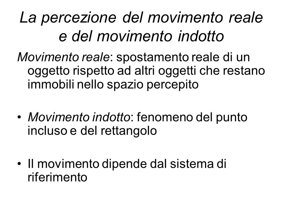 La percezione del movimento reale e del movimento indotto Movimento reale: spostamento reale di un oggetto rispetto ad altri oggetti che restano immob