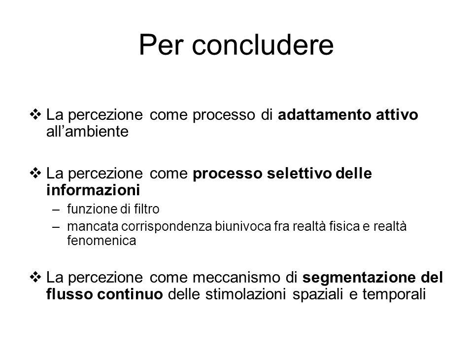 Per concludere La percezione come processo di adattamento attivo allambiente La percezione come processo selettivo delle informazioni –funzione di fil
