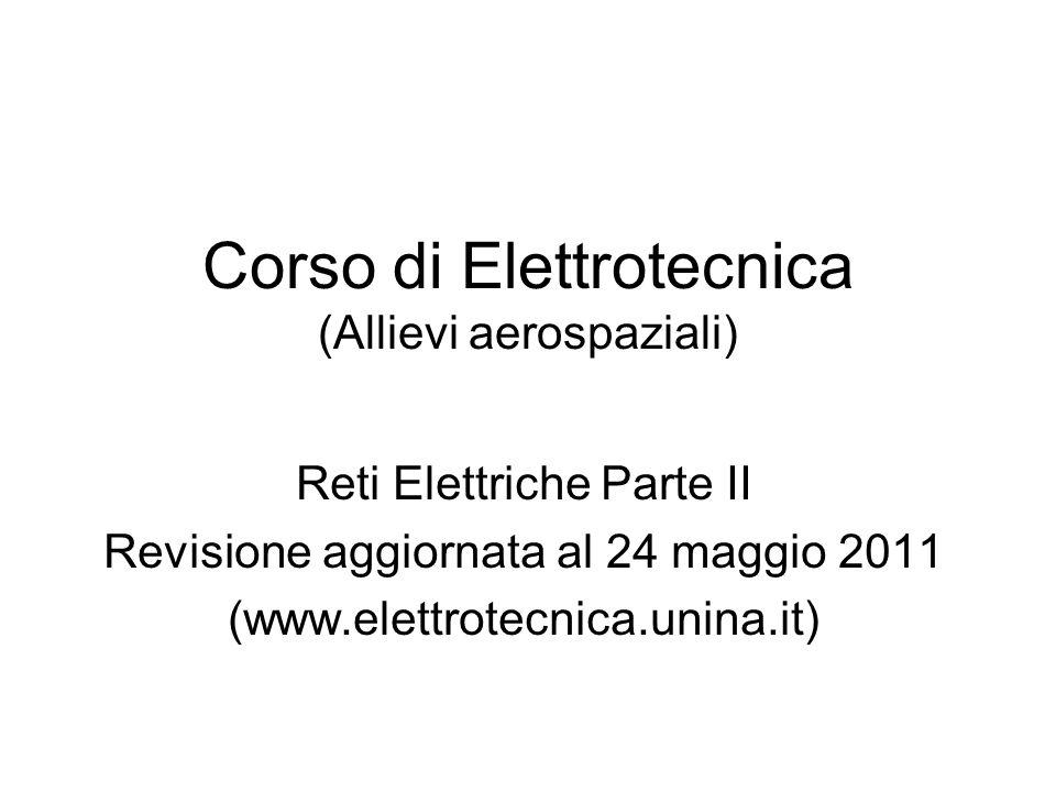 Corso di Elettrotecnica (Allievi aerospaziali) Reti Elettriche Parte II Revisione aggiornata al 24 maggio 2011 (www.elettrotecnica.unina.it)