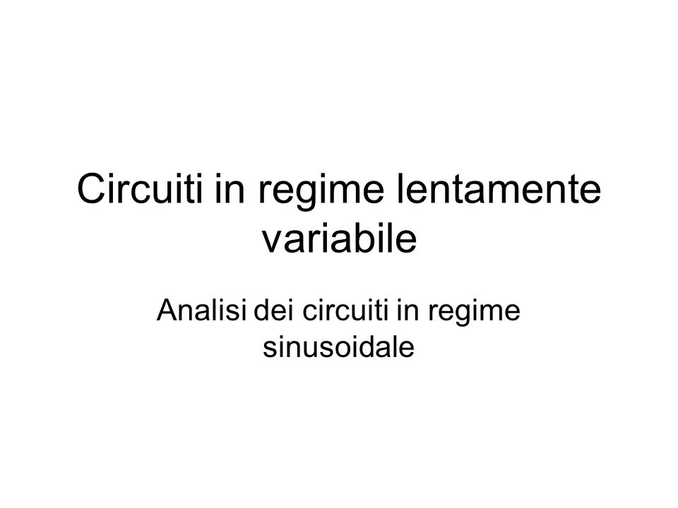 Circuiti in regime lentamente variabile Analisi dei circuiti in regime sinusoidale