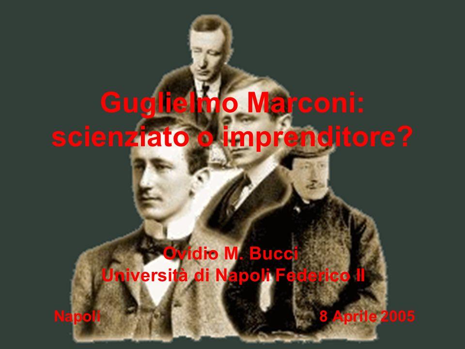 Guglielmo Marconi: scienziato o imprenditore? Napoli 8 Aprile 2005 Ovidio M. Bucci Università di Napoli Federico II