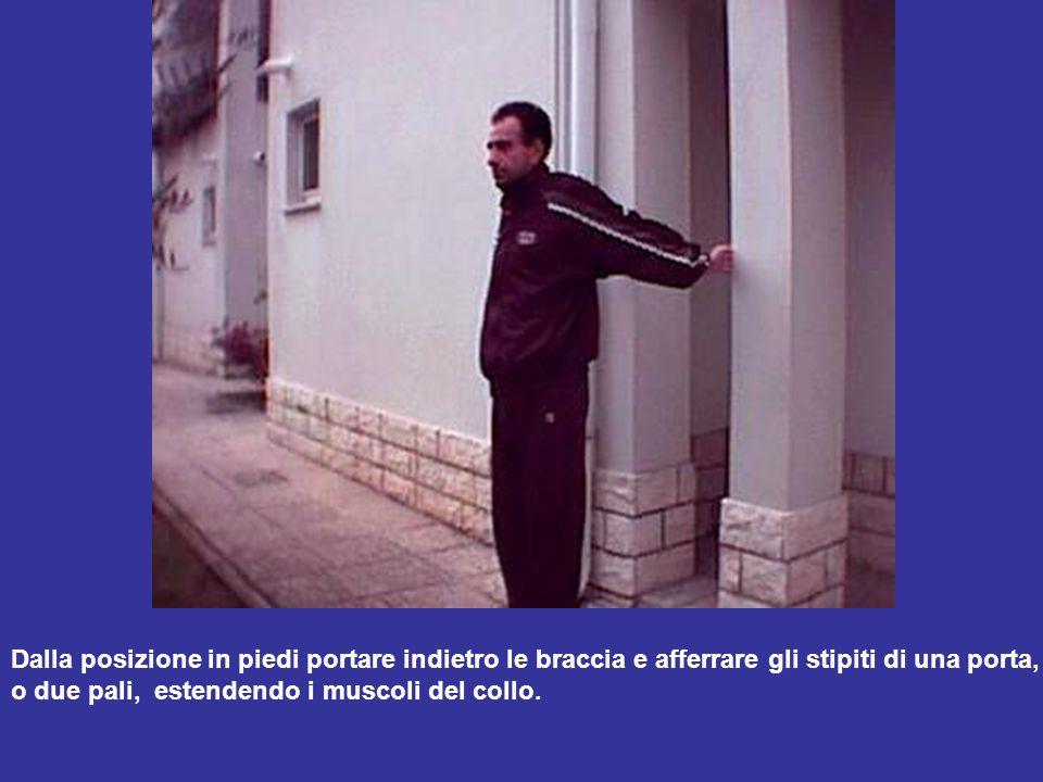 Dalla posizione in piedi portare indietro le braccia e afferrare gli stipiti di una porta, o due pali, estendendo i muscoli del collo.