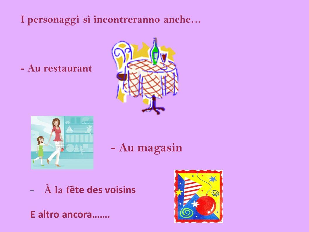 I personaggi si incontreranno anche… - Au restaurant - Au magasin - À la f ête des voisins E altro ancora…….