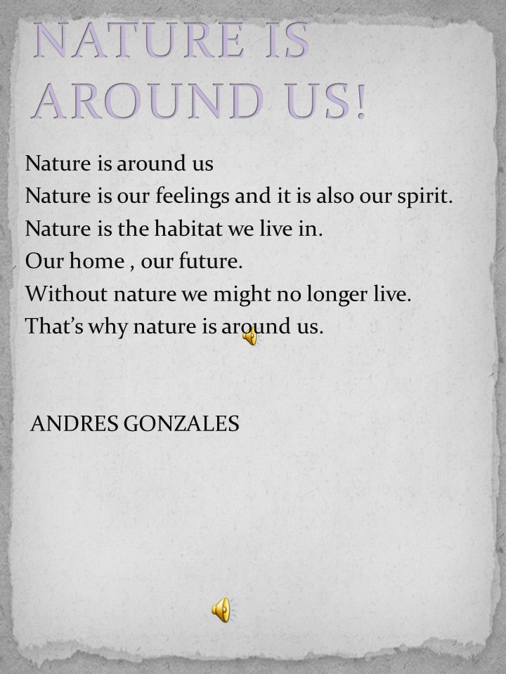 Nature is around us Nature is our feelings and it is also our spirit. Nature is the habitat we live in. Our home, our future. Without nature we might