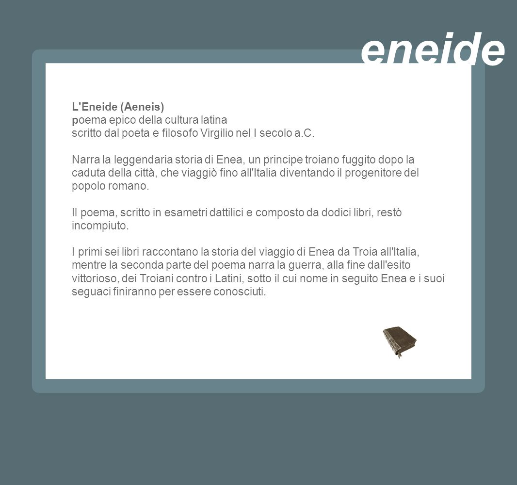 L'Eneide (Aeneis) poema epico della cultura latina scritto dal poeta e filosofo Virgilio nel I secolo a.C. Narra la leggendaria storia di Enea, un pri