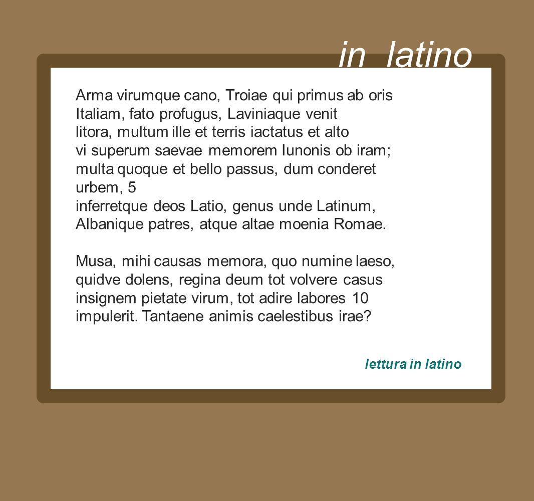 in latino Arma virumque cano, Troiae qui primus ab oris Italiam, fato profugus, Laviniaque venit litora, multum ille et terris iactatus et alto vi sup