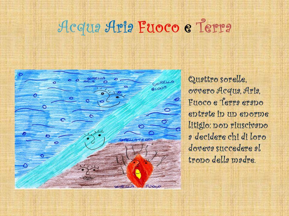 Acqua Aria Fuoco e Terra Quattro sorelle, ovvero Acqua, Aria, Fuoco e Terra erano entrate in un enorme litigio: non riuscivano a decidere chi di loro