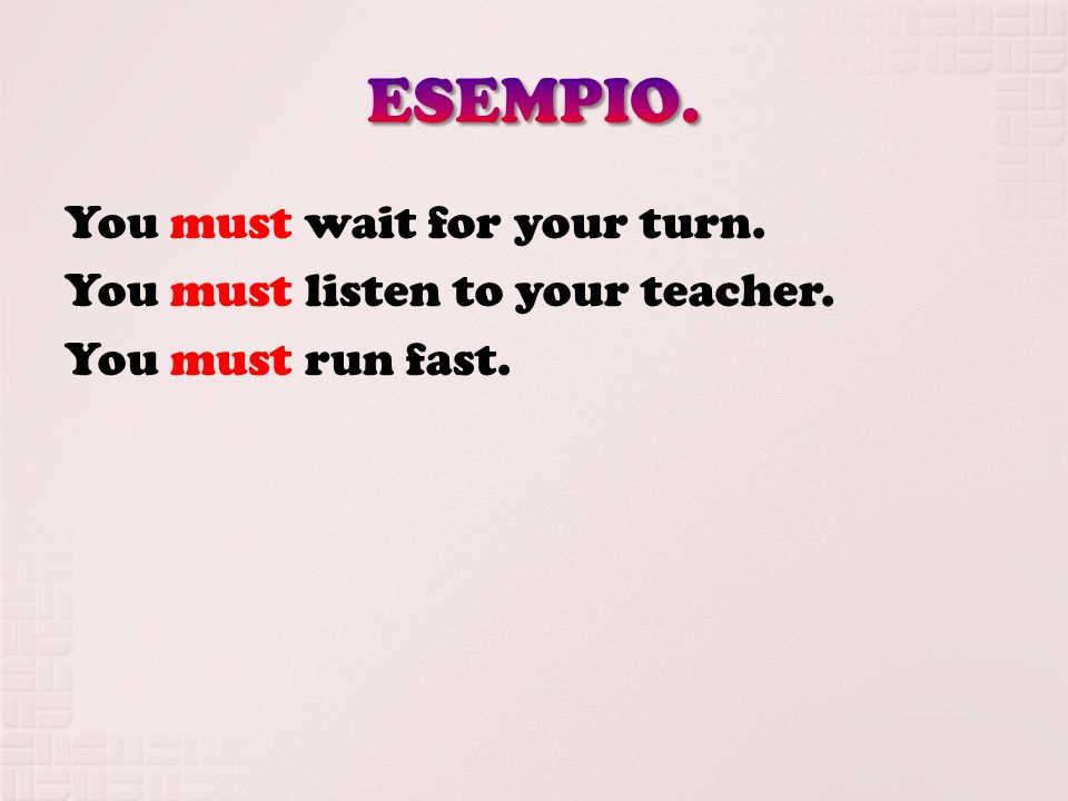 You must wait for your turn. You must listen to your teacher. You must run fast.