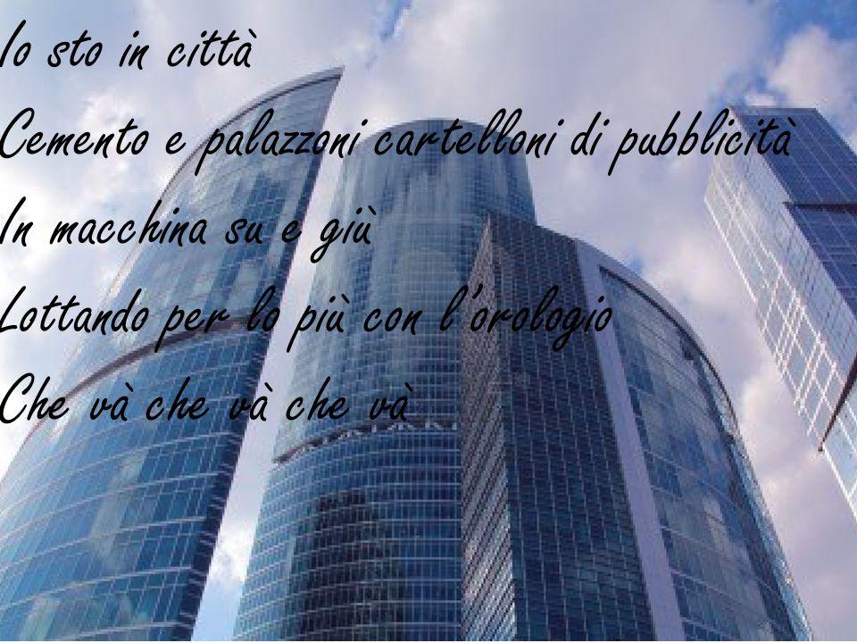Io sto in città Cemento e palazzoni cartelloni di pubblicità In macchina su e giù Lottando per lo più con lorologio Che và che và che và