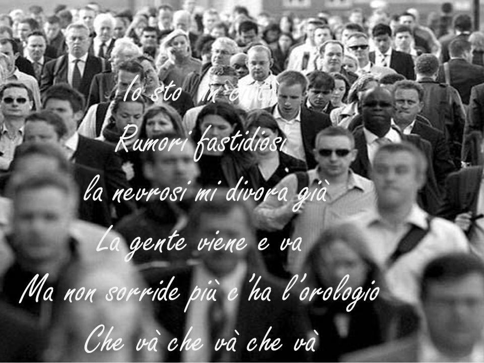 Io sto in città Rumori fastidiosi la nevrosi mi divora già La gente viene e va Ma non sorride più cha lorologio Che và che và che và