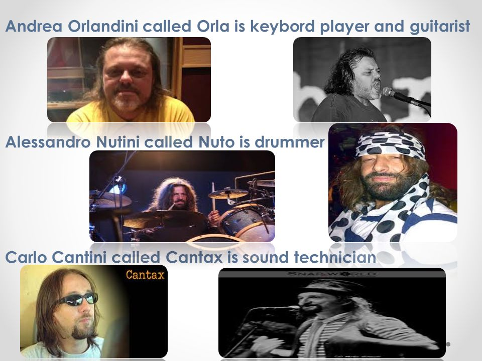 Andrea Orlandini called Orla is keybord player and guitarist Alessandro Nutini called Nuto is drummer Carlo Cantini called Cantax is sound technician
