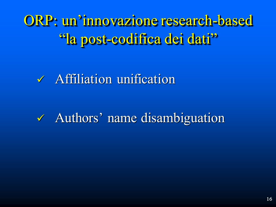 16 ORP: uninnovazione research-based la post-codifica dei dati Affiliation unification Affiliation unification Authors name disambiguation Authors nam